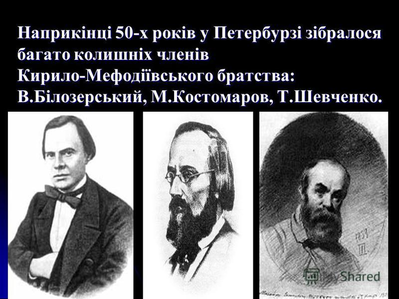 Наприкінці 50-х років у Петербурзі зібралося багато колишніх членів Кирило-Мефодіївського братства: В.Білозерський, М.Костомаров, Т.Шевченко.
