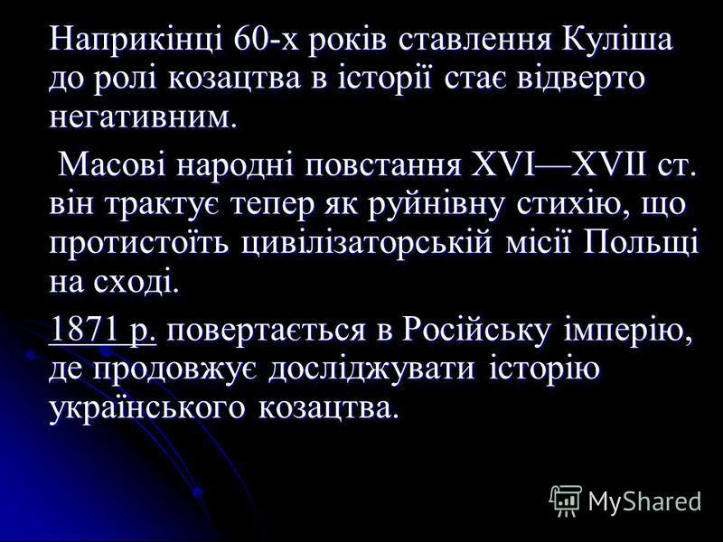 Наприкінці 60-х років ставлення Куліша до ролі козацтва в історії стає відверто негативним. Масові народні повстання XVIXVII ст. він трактує тепер як руйнівну стихію, що протистоїть цивілізаторській місії Польщі на сході. Масові народні повстання XVI