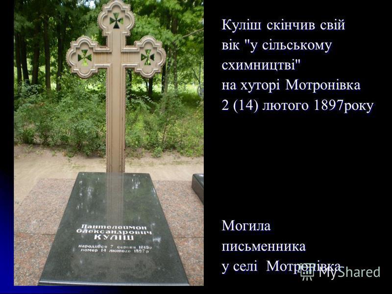 Куліш скінчив свій вік у сільському схимництві на хуторі Мотронівка 2 (14) лютого 1897року Могилаписьменника у селі Мотронівка