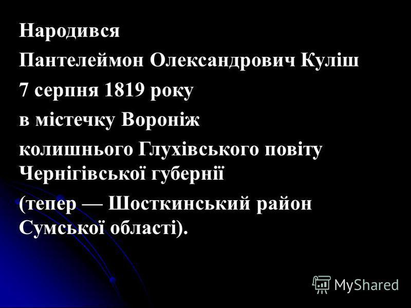 Народився Пантелеймон Олександрович Куліш 7 серпня 1819 року в містечку Вороніж колишнього Глухівського повіту Чернігівської губернії (тепер Шосткинський район Сумської області).