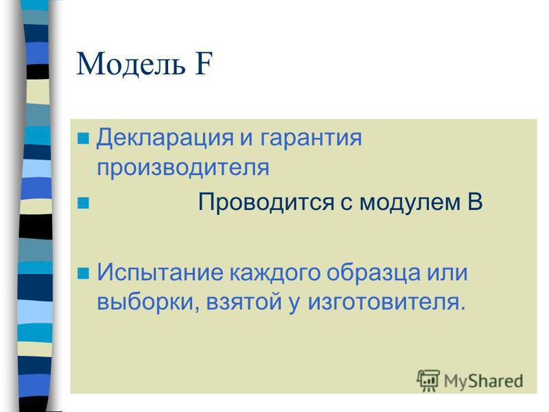 Модель F Декларация и гарантия производителя Проводится с модулем В Испытание каждого образца или выборки, взятой у изготовителя.