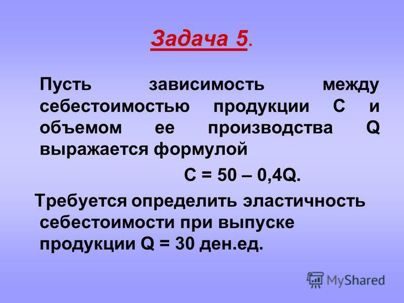 Задача 5. Пусть зависимость между себестоимостью продукции С и объемом ее производства Q выражается формулой C = 50 – 0,4Q. Требуется определить эластичность себестоимости при выпуске продукции Q = 30 ден.ед.