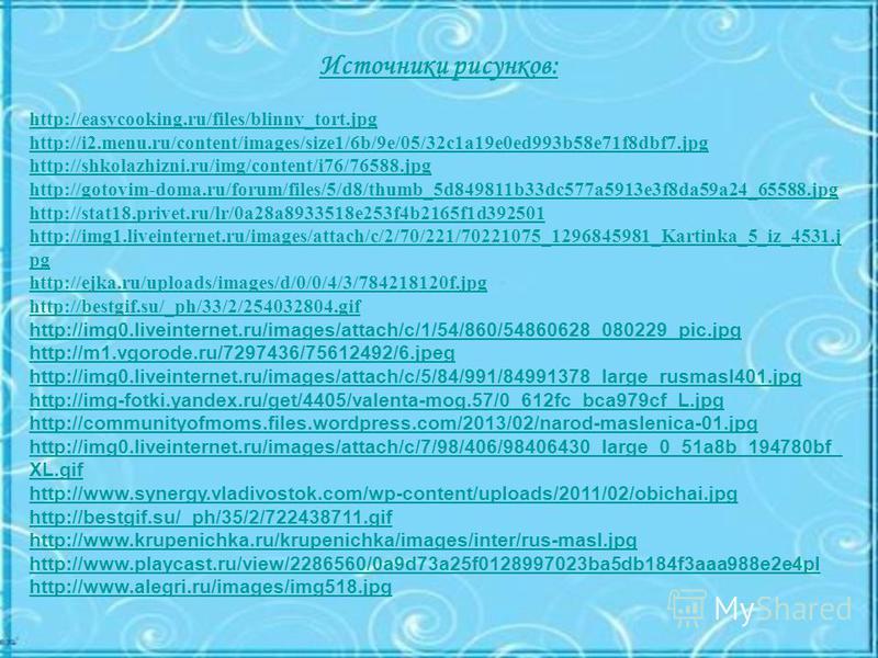 Источники рисунков: http://easycooking.ru/files/blinny_tort.jpg http://i2.menu.ru/content/images/size1/6b/9e/05/32c1a19e0ed993b58e71f8dbf7. jpg http://shkolazhizni.ru/img/content/i76/76588. jpg http://gotovim-doma.ru/forum/files/5/d8/thumb_5d849811b3