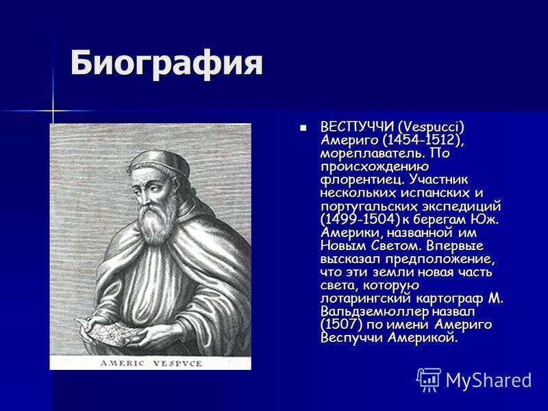 Биография BЕСПУЧЧИ (Vespucci) Америго (1454-1512), мореплаватель. По происхождению флорентиец. Участник нескольких испанских и португальских экспедиций (1499-1504) к берегам Юж. Америки, названной им Новым Светом. Впервые высказал предположение, что