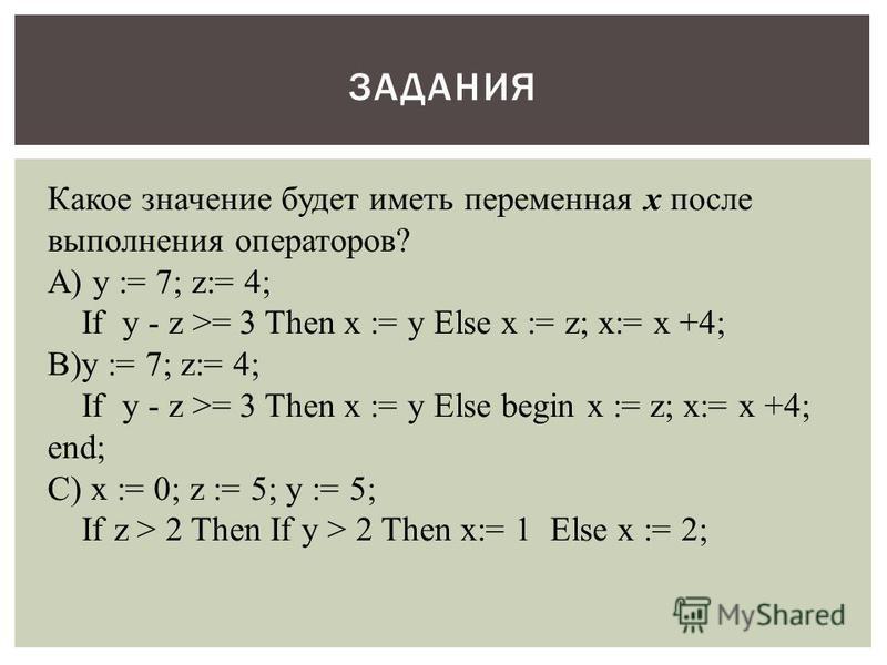 ЗАДАНИЯ Какое значение будет иметь переменная x после выполнения операторов? А) y := 7; z:= 4; If y - z >= 3 Then x := y Else x := z; x:= x +4; В)y := 7; z:= 4; If y - z >= 3 Then x := y Else begin x := z; x:= x +4; end; С) x := 0; z := 5; y := 5; If