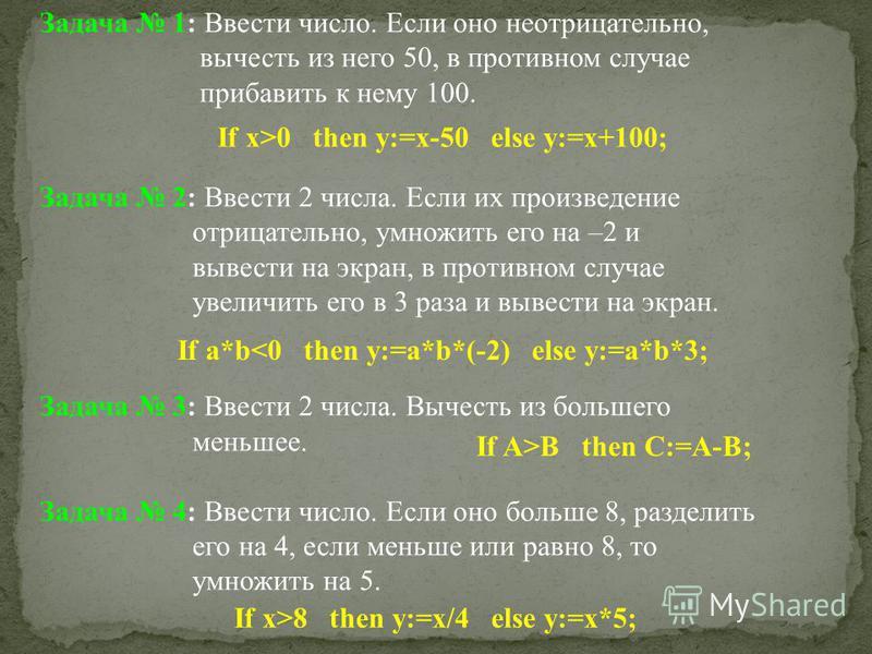 Задача 1: Ввести число. Если оно неотрицательно, вычесть из него 50, в противном случае прибавить к нему 100. Задача 2: Ввести 2 числа. Если их произведение отрицательно, умножить его на –2 и вывести на экран, в противном случае увеличить его в 3 раз