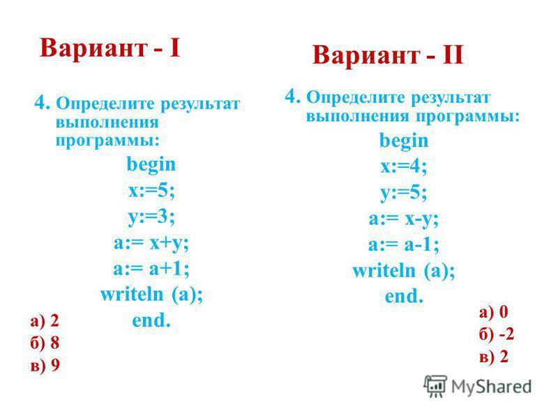Вариант - I 4. Определите результат выполнения программы: begin x:=5; y:=3; a:= x+y; a:= a+1; writeln (a); end. а) 2 б) 8 в) 9 Вариант - II 4. Определите результат выполнения программы: begin x:=4; y:=5; a:= x-y; a:= a-1; writeln (a); end. а) 0 б) -2