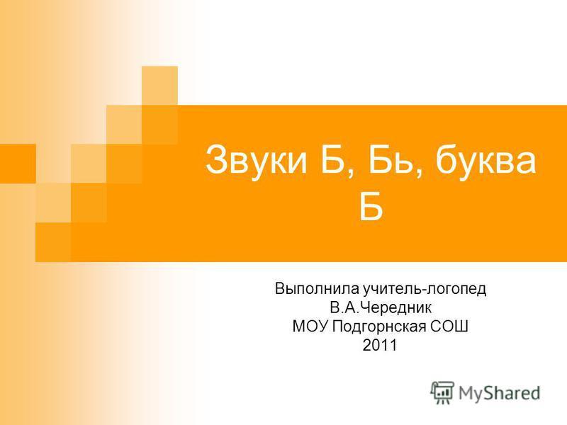 Звуки Б, Бь, буква Б Выполнила учитель-логопед В.А.Чередник МОУ Подгорнская СОШ 2011