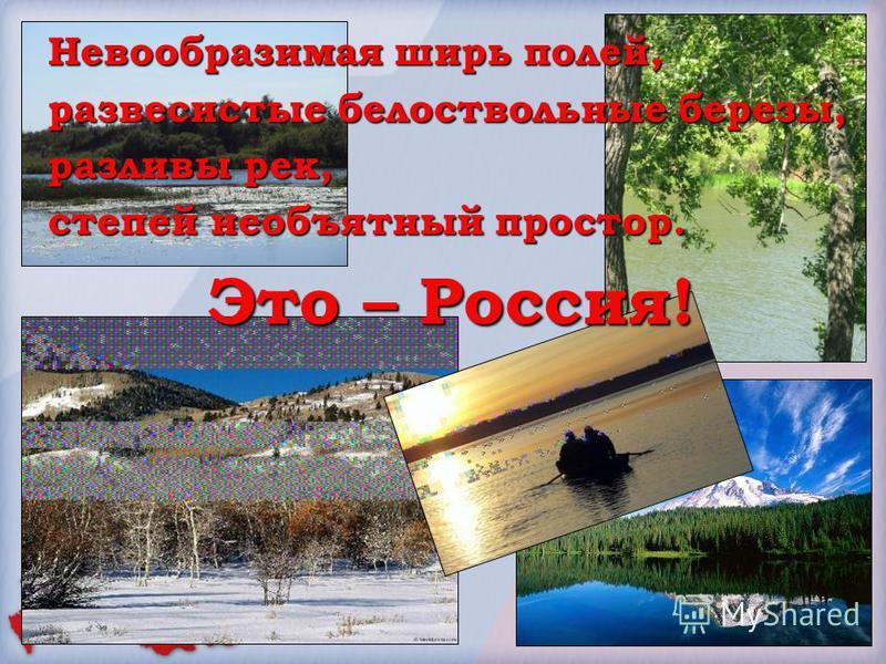 Невообразимая ширь полей, развесистые белоствольные березы, разливы рек, степей необъятный простор. Это – Россия!