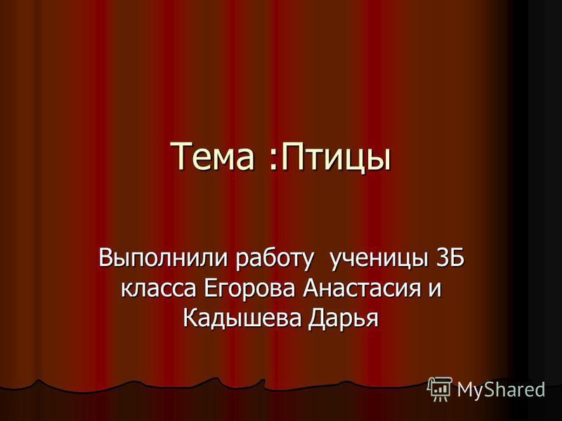 Тема :Птицы Выполнили работу ученицы 3Б класса Егорова Анастасия и Кадышева Дарья