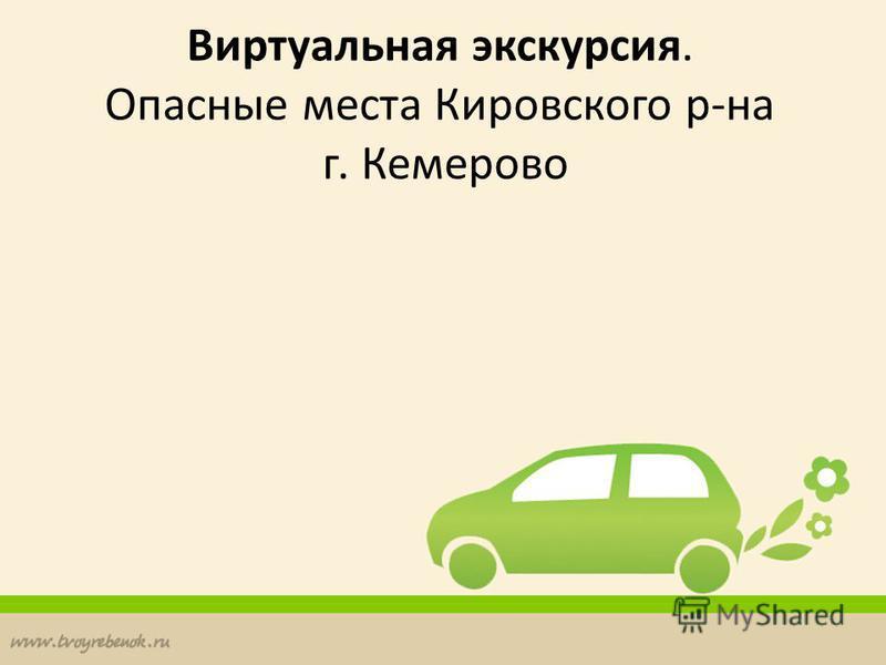 Виртуальная экскурсия. Опасные места Кировского р-на г. Кемерово