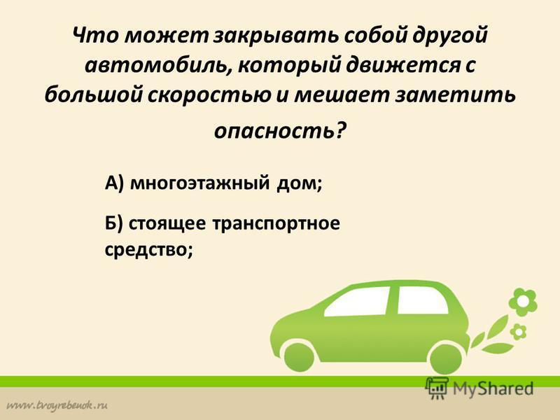 Что может закрывать собой другой автомобиль, который движется с большой скоростью и мешает заметить опасность? А) многоэтажный дом; Б) стоящее транспортное средство;