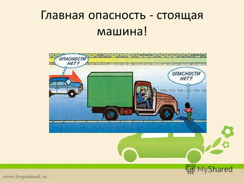 Главная опасность - стоящая машина!