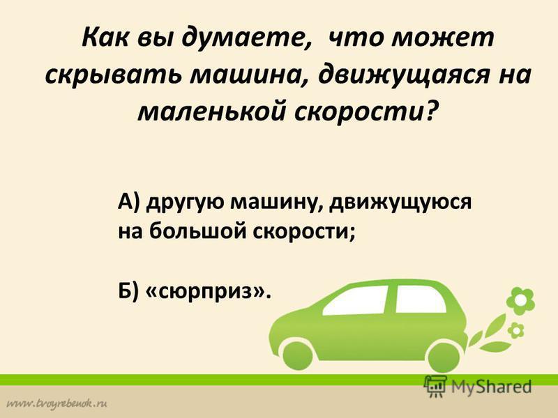 Как вы думаете, что может скрывать машина, движущаяся на маленькой скорости? А) другую машину, движущуюся на большой скорости; Б) «сюрприз».
