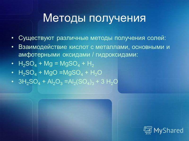 Методы получения Существуют различные методы получения солей: Взаимодействие кислот с металлами, основными и амфотерными оксидами / гидроксидами: H 2 SO 4 + Mg = MgSO 4 + H 2 H 2 SO 4 + MgO =MgSO 4 + H 2 O 3H 2 SO 4 + Al 2 O 3 =Al 2 (SO 4 ) 3 + 3 H 2