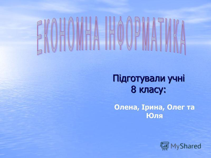 Підготували учні 8 класу: Олена, Ірина, Олег та Юля