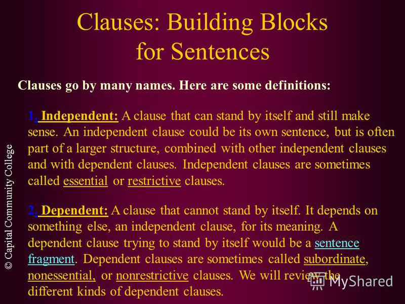 © Capital Community College Clauses: Building Blocks for Sentences A clause is a group of related words containing a subject and a verb. It is different from a phrase in that a phrase does not include a subject and a verb relationship.phrase There ar