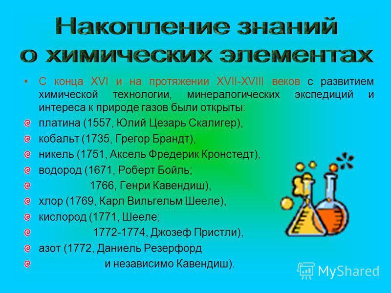С конца XVI и на протяжении XVII-XVIII веков с развитием химической технологии, минералогических экспедиций и интереса к природе газов были открыты: платина (1557, Юлий Цезарь Скалигер), кобальт (1735, Грегор Брандт), никель (1751, Аксель Фредерик Кр