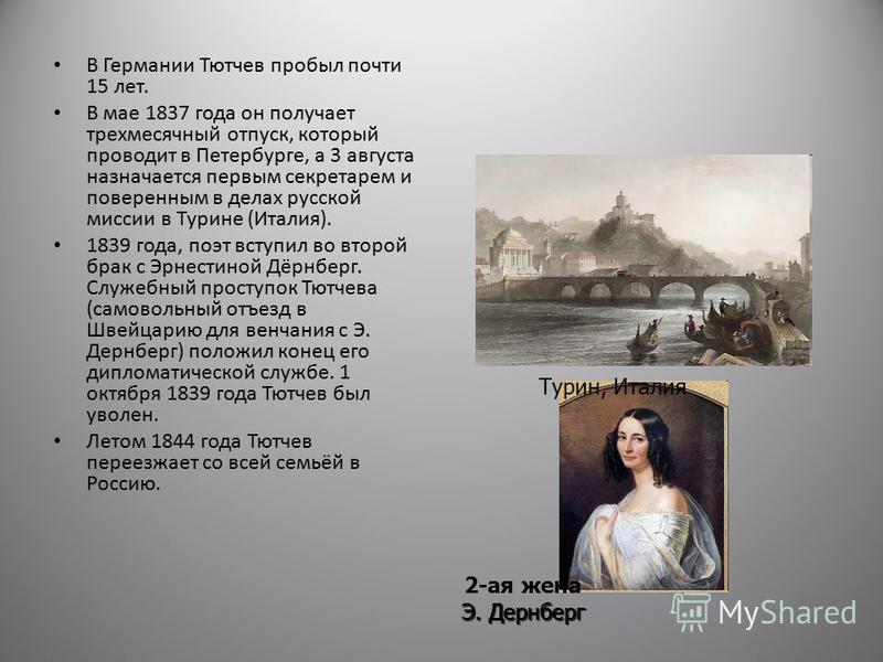 В Германии Тютчев пробыл почти 15 лет. В мае 1837 года он получает трехмесячный отпуск, который проводит в Петербурге, а 3 августа назначается первым секретарем и поверенным в делах русской миссии в Турине (Италия). 1839 года, поэт вступил во второй