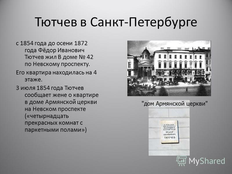 Тютчев в Санкт-Петербурге с 1854 года до осени 1872 года Фёдор Иванович Тютчев жил В доме 42 по Невскому проспекту. Его квартира находилась на 4 этаже. 3 июля 1854 года Тютчев сообщает жене о квартире в доме Армянской церкви на Невском проспекте («че