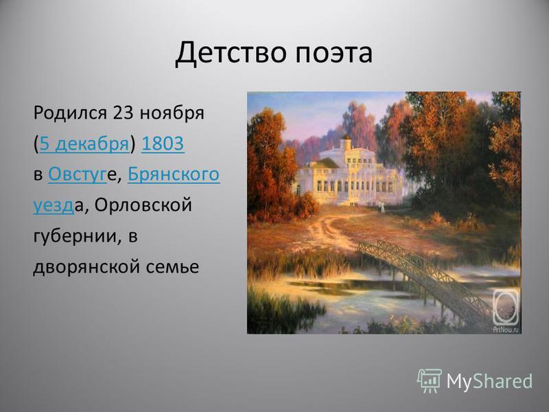 Детство поэта Родился 23 ноября (5 декабря) 18035 декабря 1803 в Овстуге, Брянского ОвстугБрянского уезд уезда, Орловской губернии, в дворянской семье