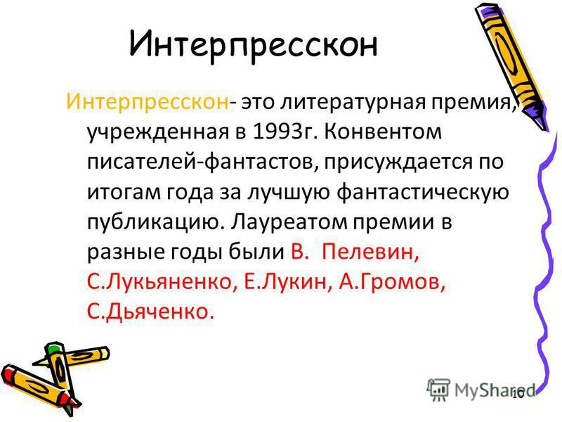 10 Интерпресскон Интерпресскон- это литературная премия, учрежденная в 1993 г. Конвентом писателей-фантастов, присуждается по итогам года за лучшую фантастическую публикацию. Лауреатом премии в разные годы были В. Пелевин, С.Лукьяненко, Е.Лукин, А.Гр