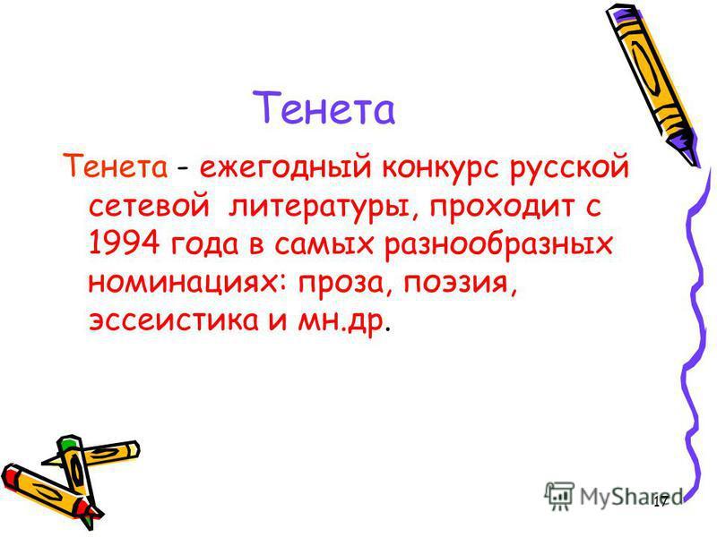 17 Тенета Тенета - ежегодный конкурс русской сетевой литературы, проходит с 1994 года в самых разнообразных номинациях: проза, поэзия, эссеистика и мн.др.