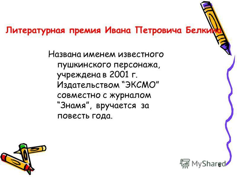 8 Литературная премия Ивана Петровича Белкина Названа именем известного пушкинского персонажа, учреждена в 2001 г. Издательством ЭКСМО совместно с журналом Знамя, вручается за повесть года.
