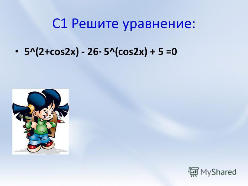 C1 Решите уравнение: 5^(2+cos2x) - 26 5^(cos2x) + 5 =0