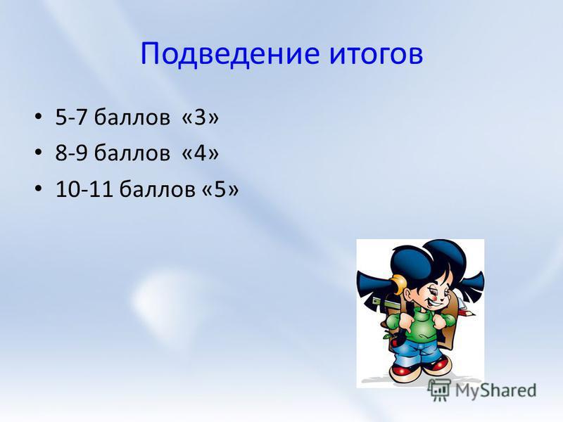 Подведение итогов 5-7 баллов «3» 8-9 баллов «4» 10-11 баллов «5»