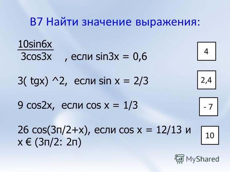 В7 Найти значение выражения: 10sin6x 3cos3x, если sin3x = 0,6 3( tgx) ^2, если sin x = 2/3 9 cos2x, если cos x = 1/3 26 cos(3π/2+x), если cos x = 12/13 и x (3π/2: 2π) 4 2,4 - 7 10