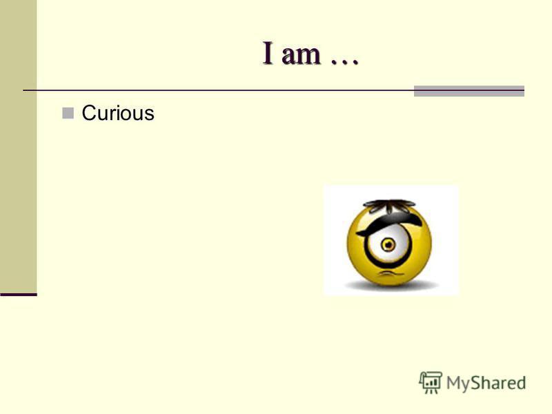 I am … I am … Curious Curious