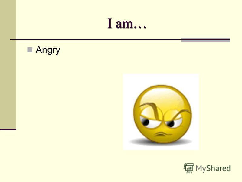 I am… Angry Angry