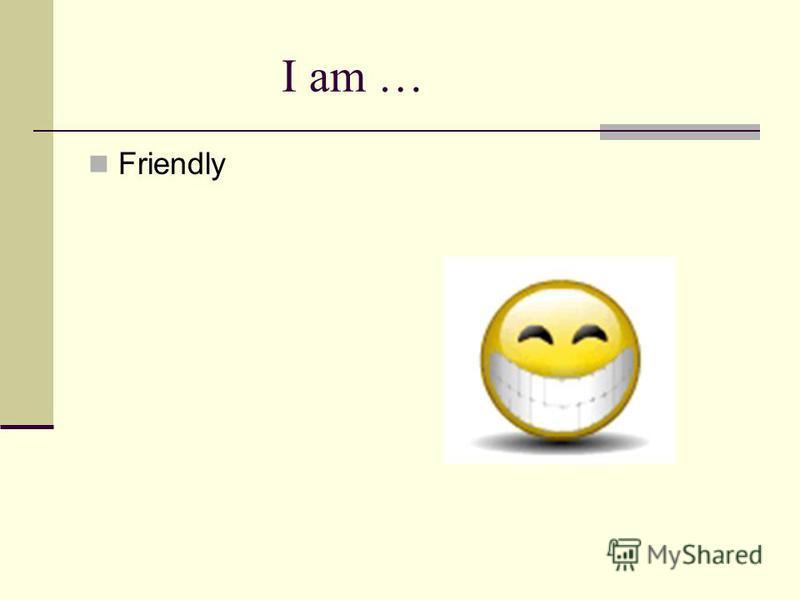 I am … Friendly