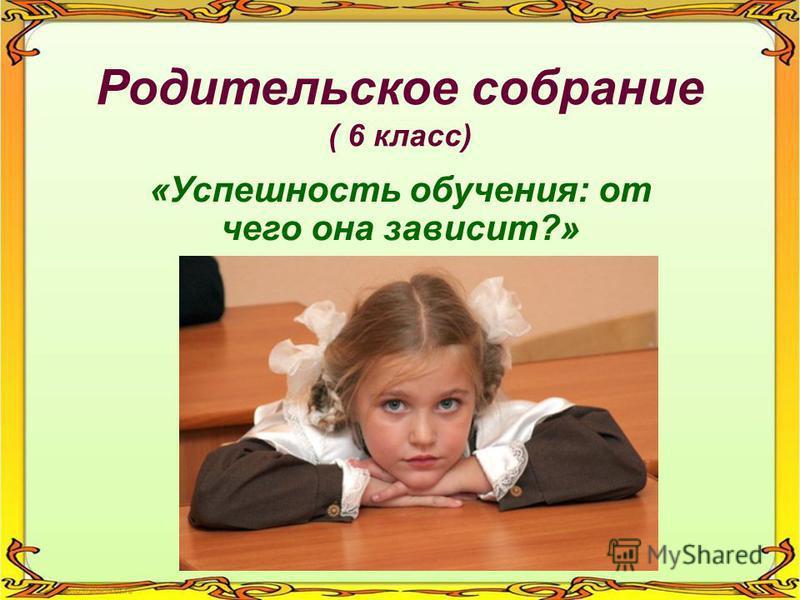 Родительское собрание ( 6 класс) «Успешность обучения: от чего она зависит?»
