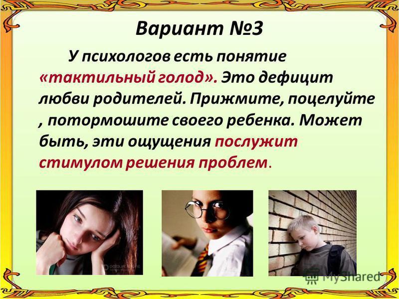 Вариант 3 У психологов есть понятие «тактильный голод». Это дефицит любви родителей. Прижмите, поцелуйте, потормошите своего ребенка. Может быть, эти ощущения послужит стимулом решения проблем.