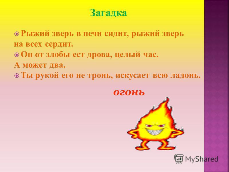Загадка Рыжий зверь в печи сидит, рыжий зверь на всех сердит. Он от злобы ест дрова, целый час. А может два. Ты рукой его не тронь, искусает всю ладонь. огонь
