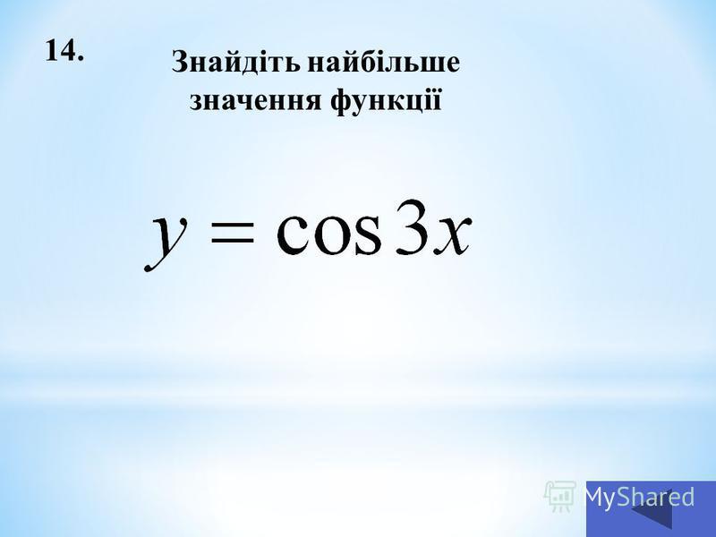 14. Знайдіть найбільше значення функції
