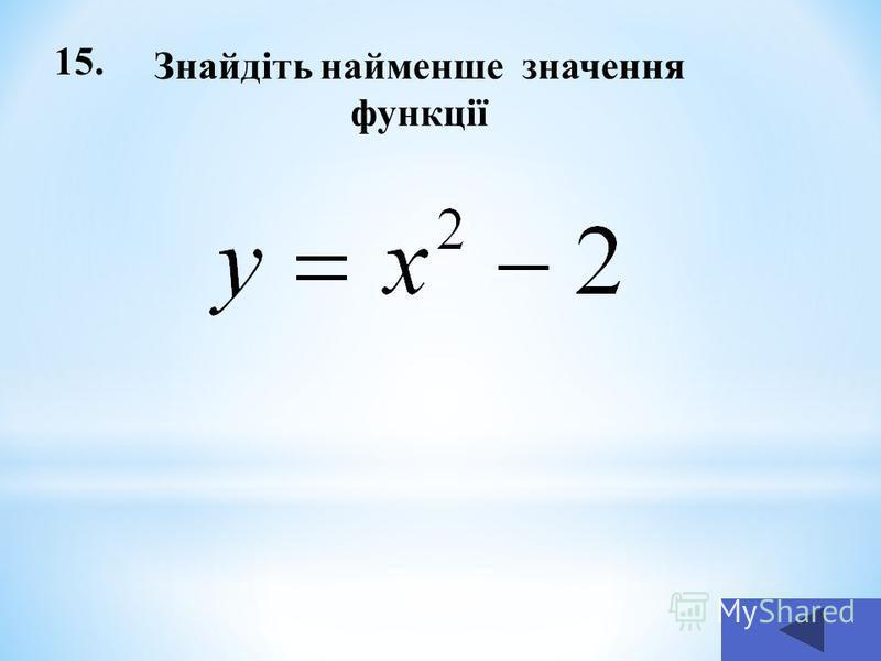 15. Знайдіть найменше значення функції