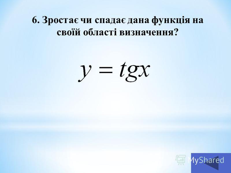 6. Зростає чи спадає дана функція на своїй області визначення?