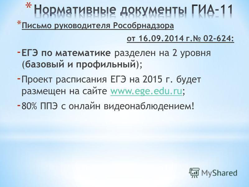 * Письмо руководителя Рособрнадзора от 16.09.2014 г. 02-624: - ЕГЭ по математике разделен на 2 уровня (базовый и профильный); - Проект расписания ЕГЭ на 2015 г. будет размещен на сайте www.ege.edu.ru;www.ege.edu.ru - 80% ППЭ с онлайн видеонаблюдением