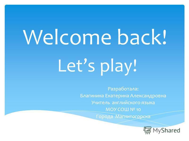 Welcome back! Lets play! Разработала: Благинина Екатерина Александровна Учитель английского языка МОУ СОШ 10 Города Магнитогорска