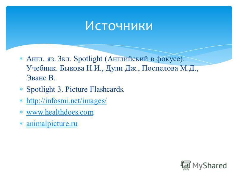 Англ. яз. 3кл. Spotlight (Английский в фокусе). Учебник. Быкова Н.И., Дули Дж., Поспелова М.Д., Эванс В. Spotlight 3. Picture Flashcards. http://infosmi.net/images/ www.healthdoes.com animalpicture.ru Источники