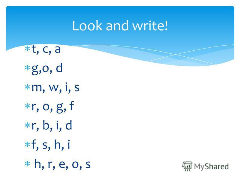 t, c, a g,o, d m, w, i, s r, o, g, f r, b, i, d f, s, h, i h, r, e, o, s Look and write!