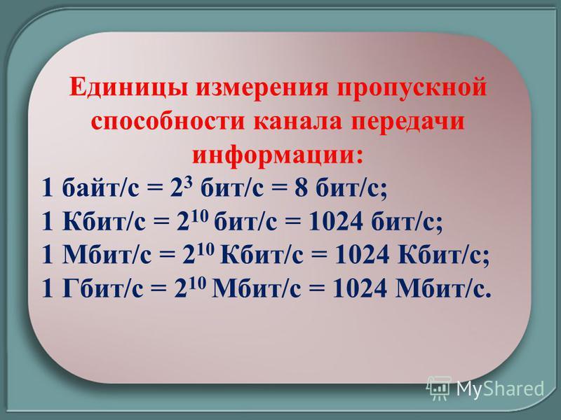 Единицы измерения пропускной способности канала передачи информации: 1 байт/с = 2 3 бит/с = 8 бит/с; 1 Кбит/с = 2 10 бит/с = 1024 бит/с; 1 Мбит/с = 2 10 Кбит/с = 1024 Кбит/с; 1 Гбит/с = 2 10 Мбит/с = 1024 Мбит/с.
