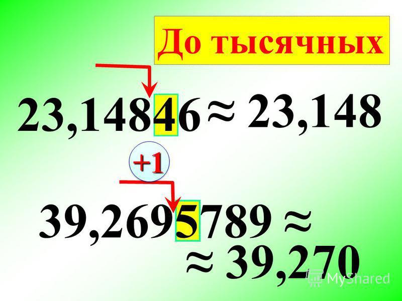 23,14846 23,148 39,2695789 39,270 До тысячных +1+1