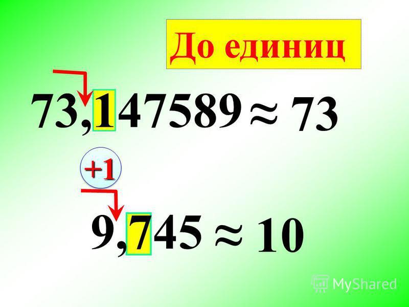 73,147589 73 9,745 10 До единиц +1+1