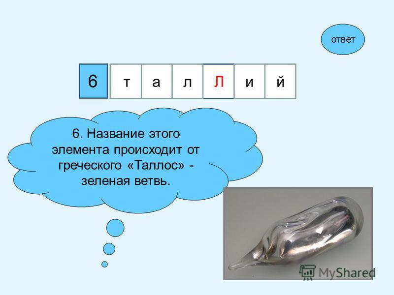 Л 6 6. Название этого элемента происходит от греческого «Таллос» - зеленая ветвь. ответ тал Лий