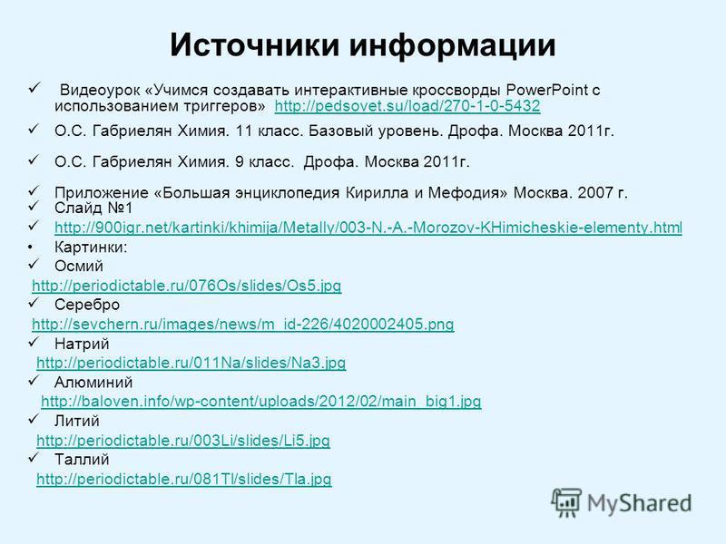 Источники информации Видеоурок «Учимся создавать интерактивные кроссворды PowerPoint с использованием триггеров» http://pedsovet.su/load/270-1-0-5432http://pedsovet.su/load/270-1-0-5432 О.С. Габриелян Химия. 11 класс. Базовый уровень. Дрофа. Москва 2