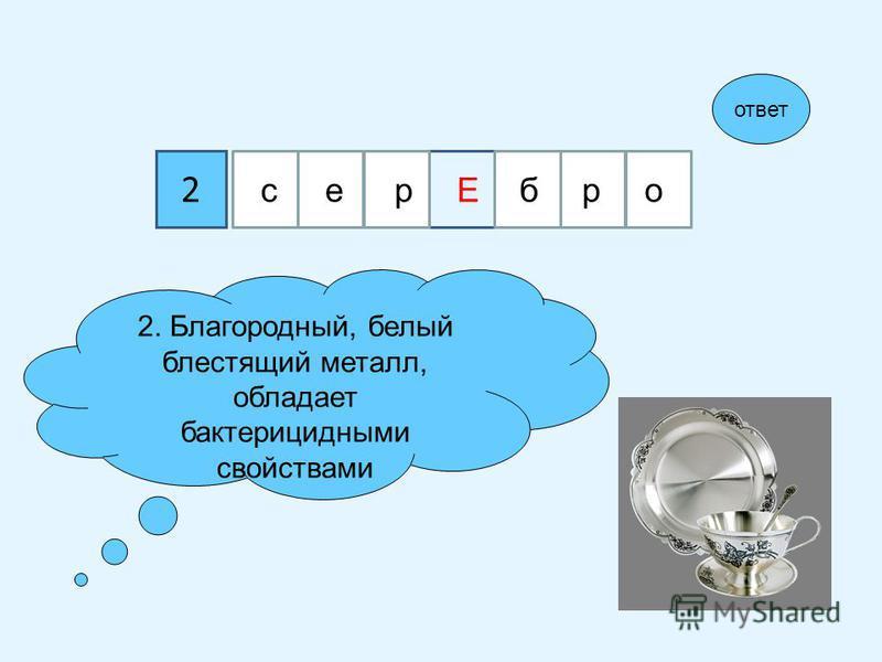 2 2. Благородный, белый блестящий металл, обладает бактерицидными свойствами ответ сер Ебро
